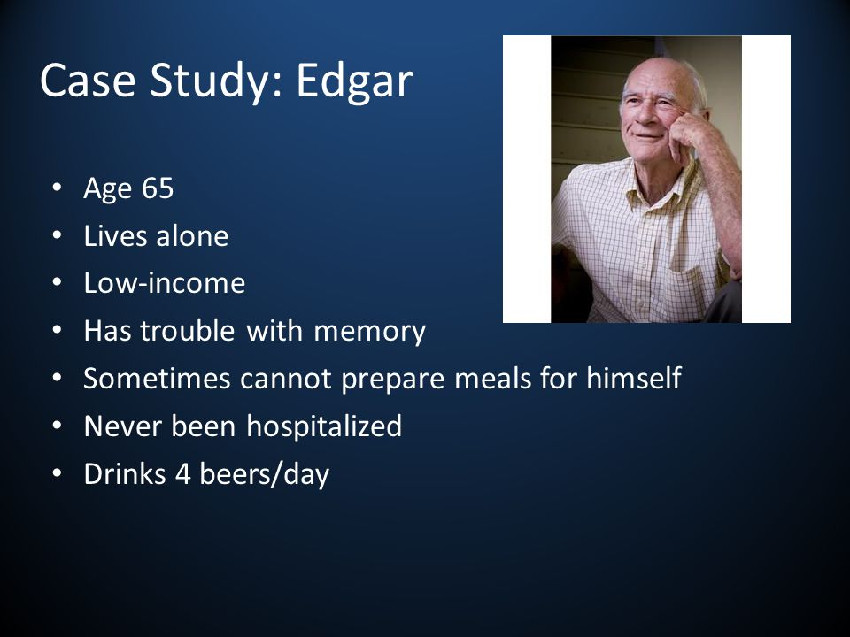 Case Study: Edgar Age 65 Lives alone Low-income Has trouble with memory Sometimes cannot prepare meals for himself Never been hospitalized Drinks 4 beers/day