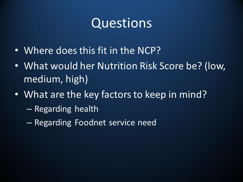 Questions Where does this fit in the NCP. What would her Nutrition Risk Score be.