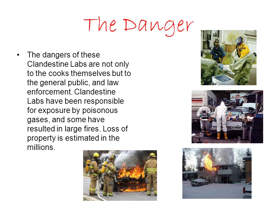 The Danger The dangers of these Clandestine Labs are not only to the cooks themselves but to the general public, and law enforcement.
