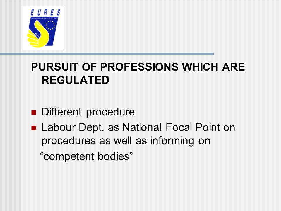 PURSUIT OF PROFESSIONS WHICH ARE REGULATED Different procedure Labour Dept. as National Focal Point on procedures as well as informing on competent bo