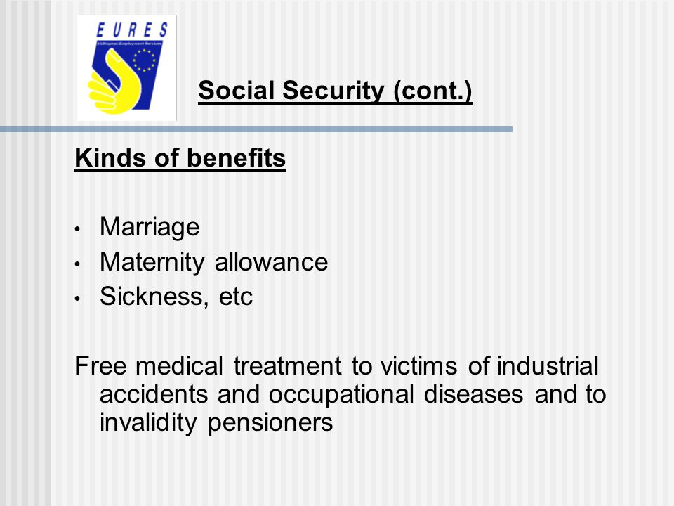 Kinds of benefits Marriage Maternity allowance Sickness, etc Free medical treatment to victims of industrial accidents and occupational diseases and t