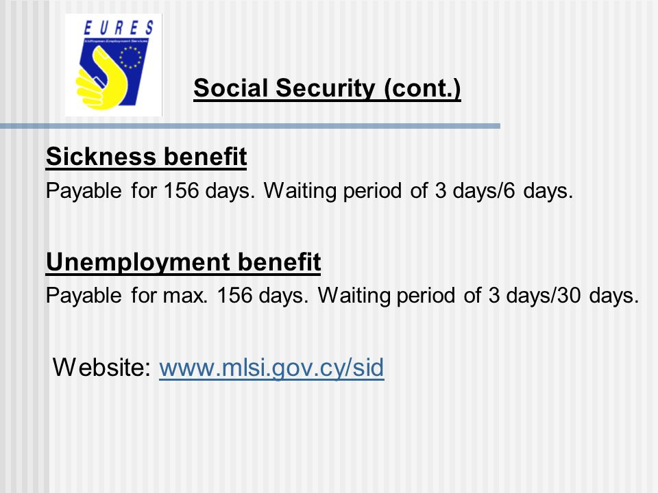 Sickness benefit Payable for 156 days. Waiting period of 3 days/6 days. Unemployment benefit Payable for max. 156 days. Waiting period of 3 days/30 da