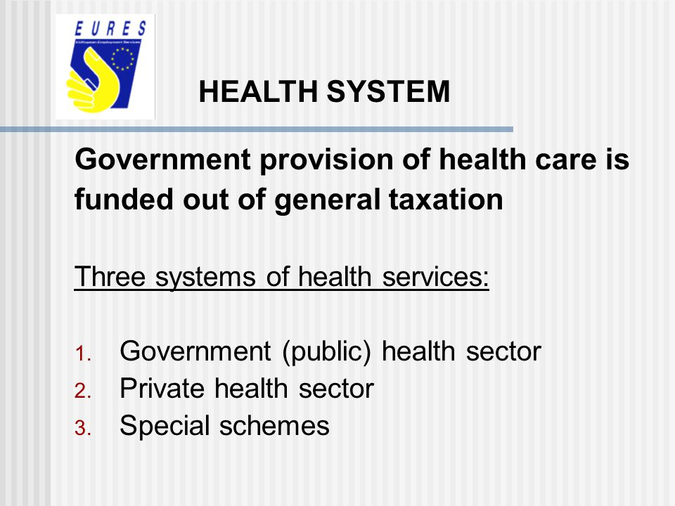 Government provision of health care is funded out of general taxation Three systems of health services: 1. Government (public) health sector 2. Privat