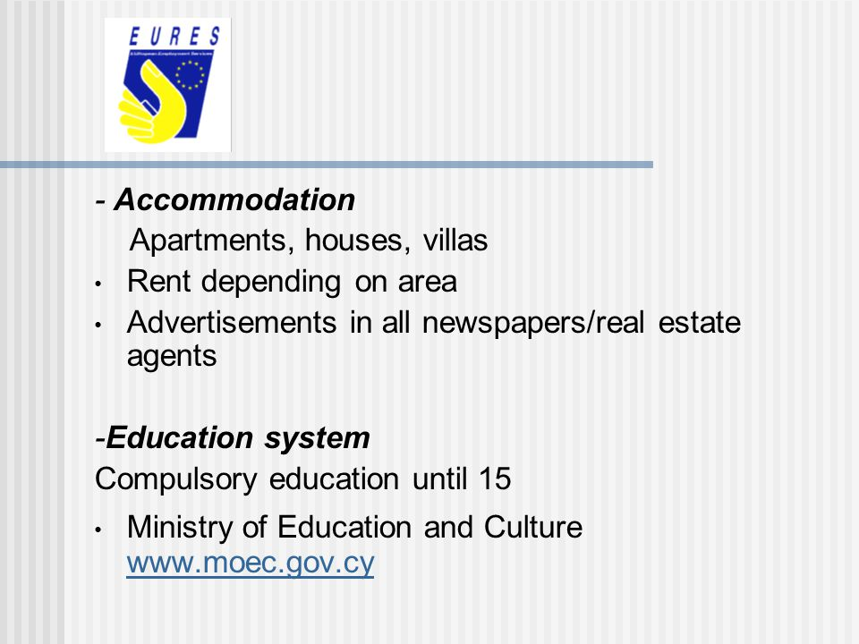 - Accommodation Apartments, houses, villas Rent depending on area Advertisements in all newspapers/real estate agents -Education system Compulsory edu