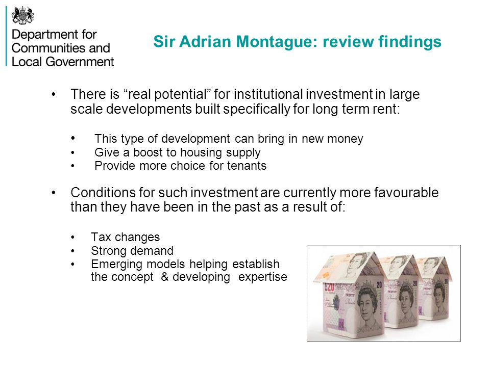Sir Adrian Montague: review findings There is real potential for institutional investment in large scale developments built specifically for long term