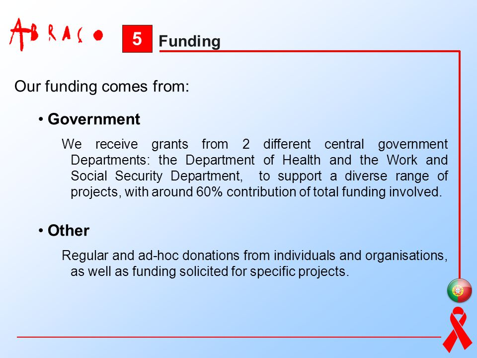 5 Funding Our funding comes from: Government We receive grants from 2 different central government Departments: the Department of Health and the Work