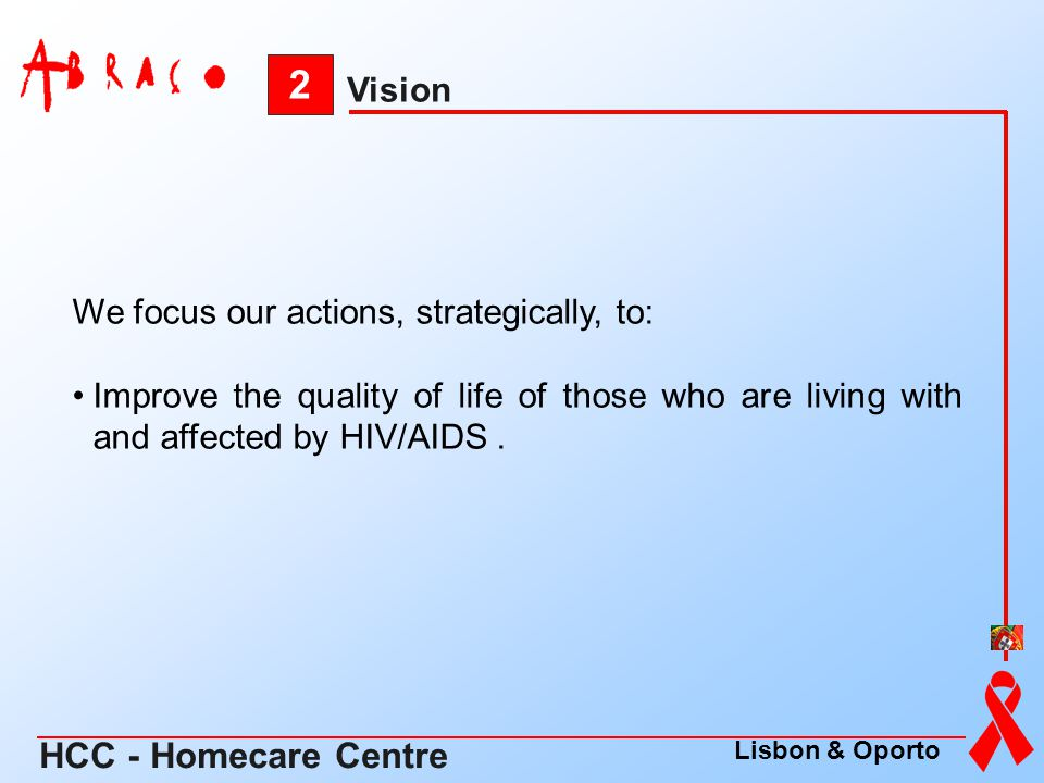 We focus our actions, strategically, to: Improve the quality of life of those who are living with and affected by HIV/AIDS. 2 Vision HCC - Homecare Ce
