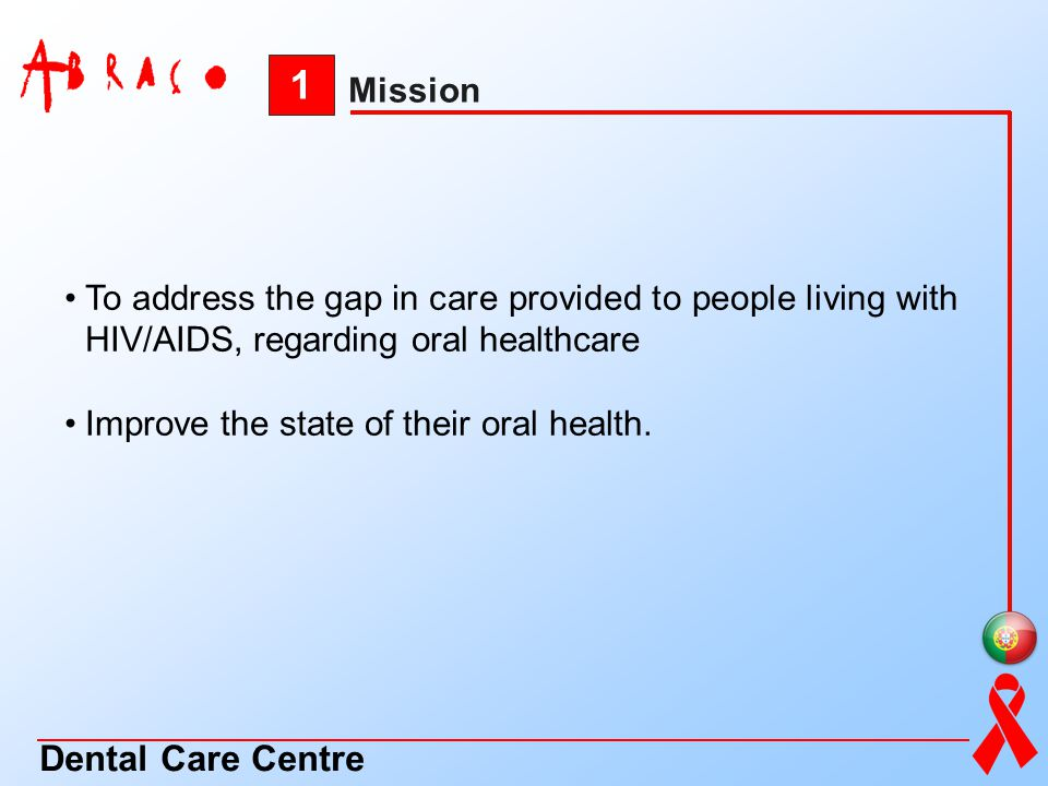1 Mission Dental Care Centre To address the gap in care provided to people living with HIV/AIDS, regarding oral healthcare Improve the state of their
