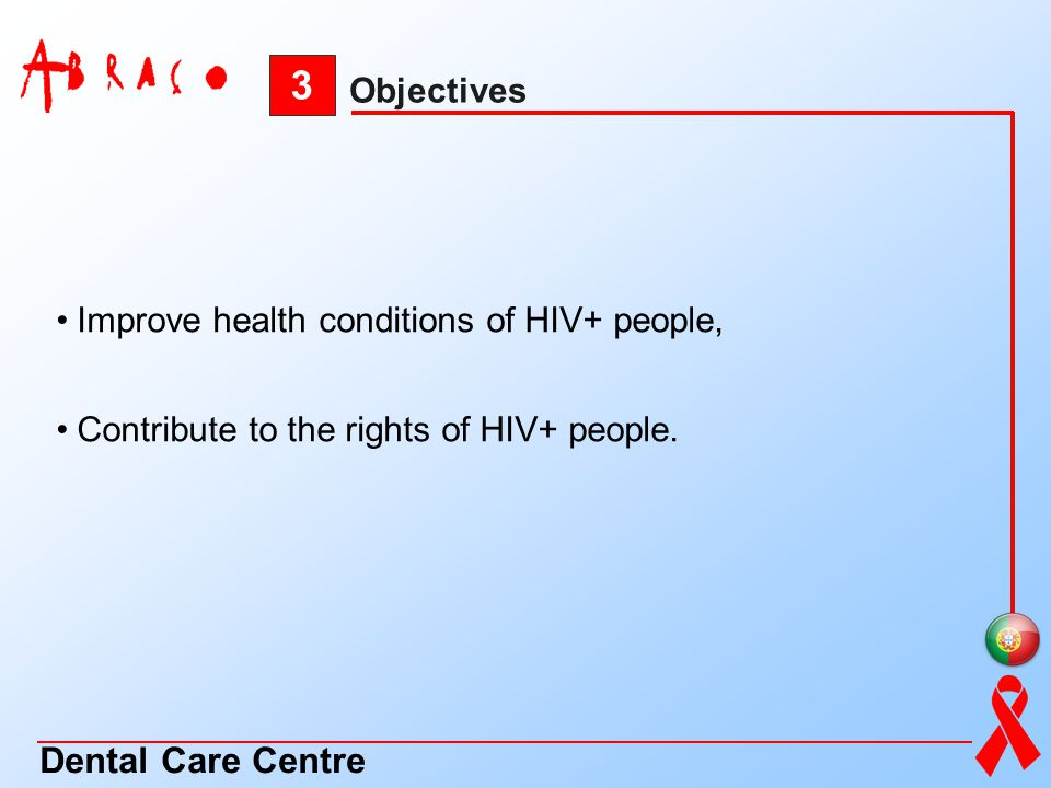 3 Objectives Dental Care Centre Improve health conditions of HIV+ people, Contribute to the rights of HIV+ people.