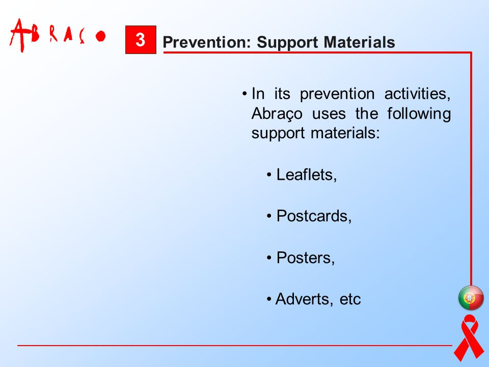 3 Prevention: Support Materials In its prevention activities, Abraço uses the following support materials: Leaflets, Postcards, Posters, Adverts, etc
