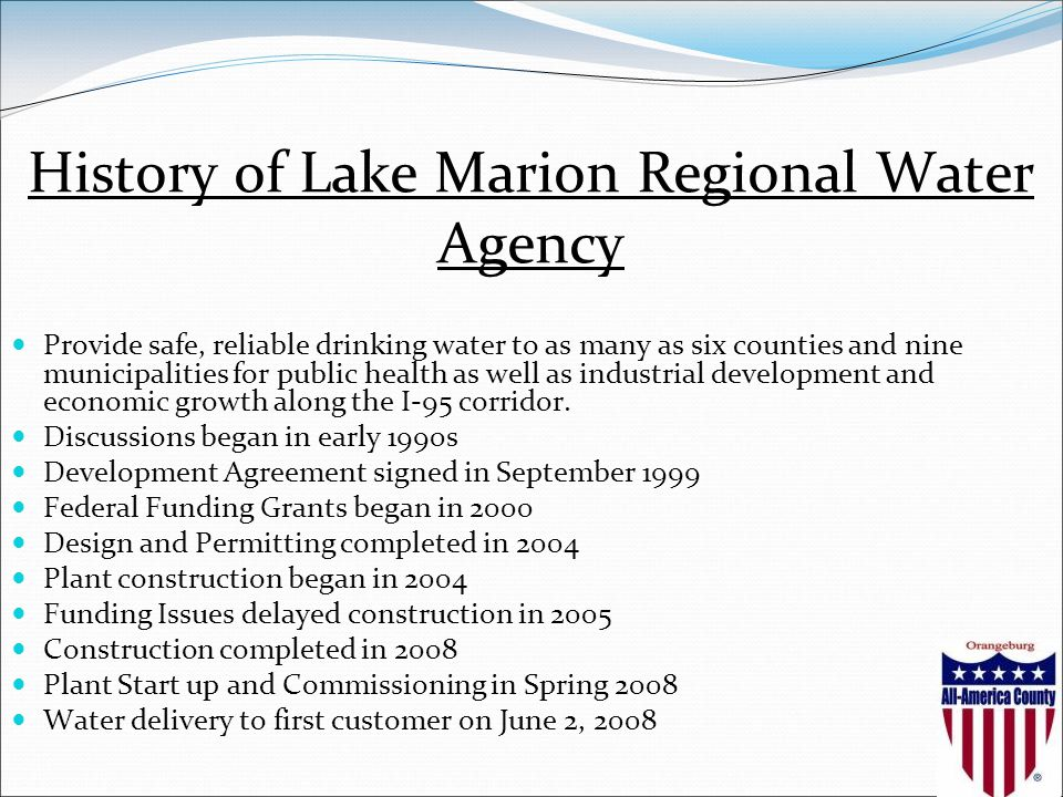 History of Lake Marion Regional Water Agency Provide safe, reliable drinking water to as many as six counties and nine municipalities for public health as well as industrial development and economic growth along the I-95 corridor.
