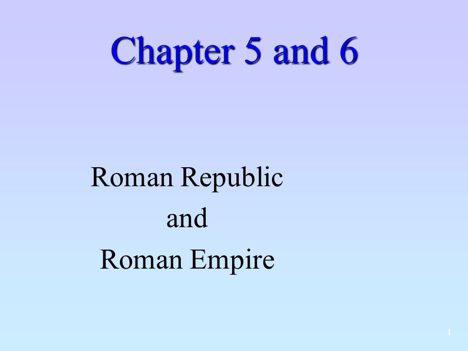 1 Chapter 5 and 6 Roman Republic and Roman Empire
