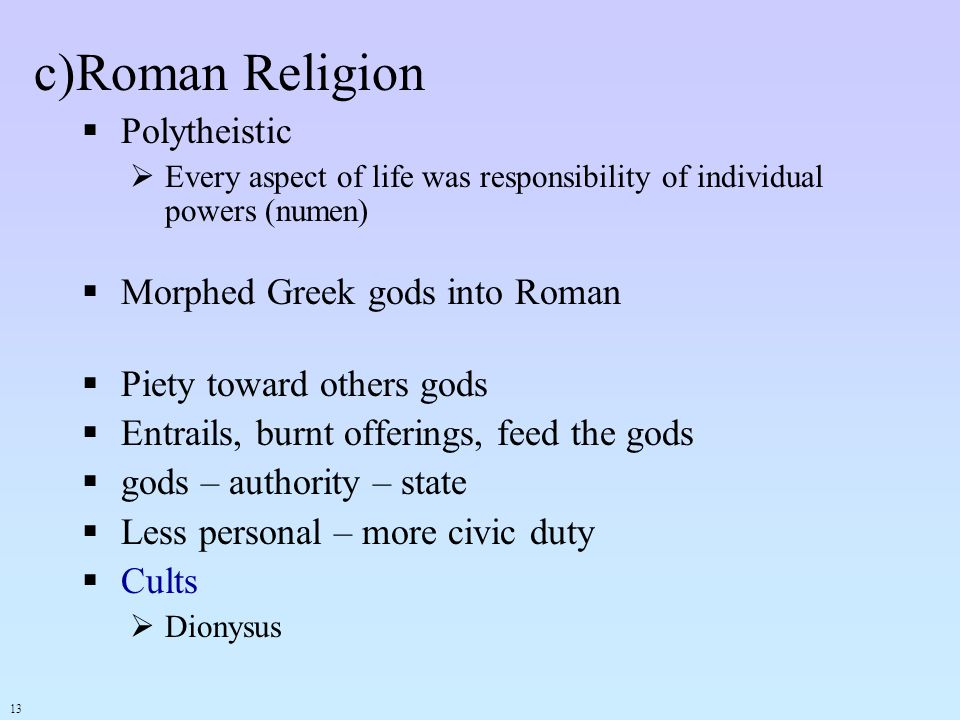 c)Roman Religion Polytheistic Every aspect of life was responsibility of individual powers (numen) Morphed Greek gods into Roman Piety toward others g