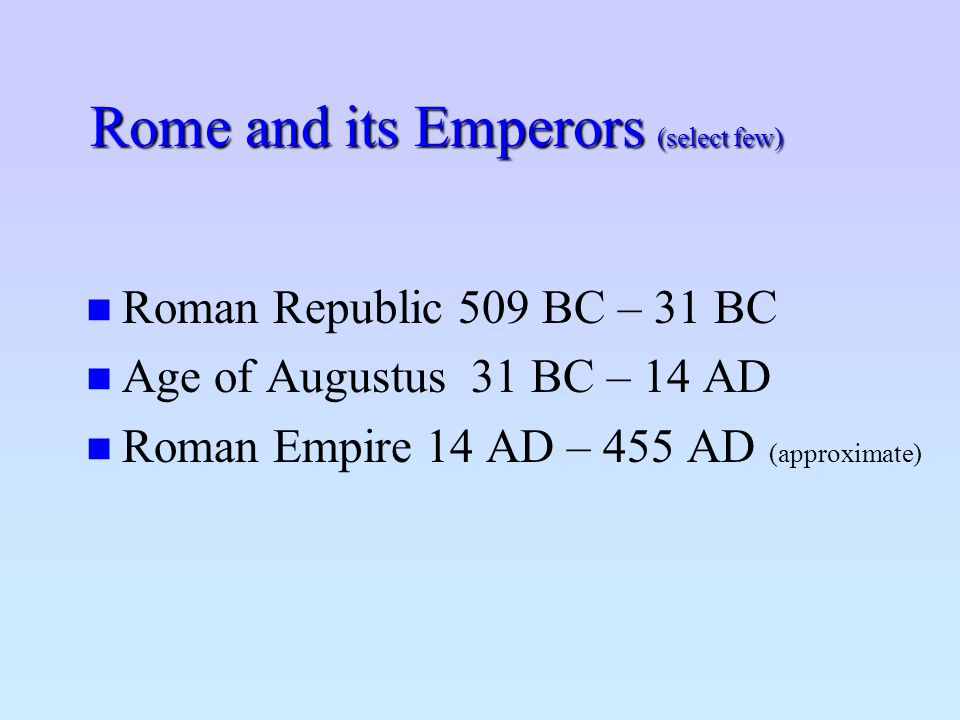 Rome and its Emperors (select few) Roman Republic 509 BC – 31 BC Age of Augustus 31 BC – 14 AD Roman Empire 14 AD – 455 AD (approximate)