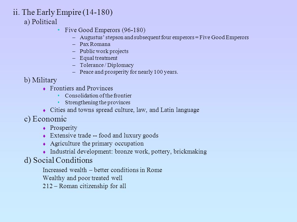 ii. The Early Empire (14-180) a) Political Five Good Emperors (96-180) –Augustus stepson and subsequent four emperors = Five Good Emperors –Pax Romana