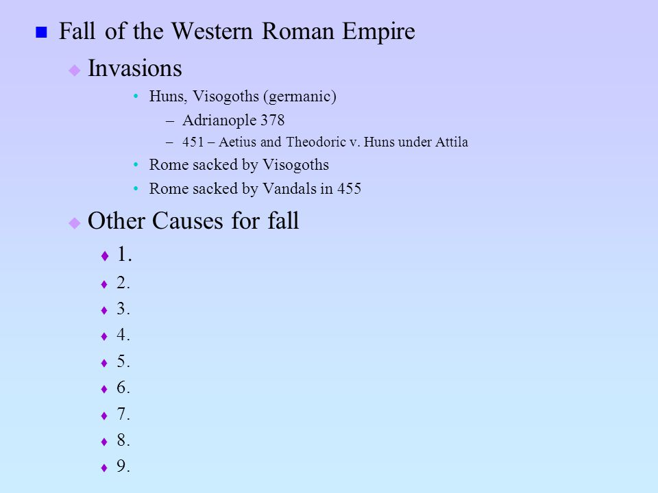 Fall of the Western Roman Empire Invasions Huns, Visogoths (germanic) –Adrianople 378 –451 – Aetius and Theodoric v. Huns under Attila Rome sacked by