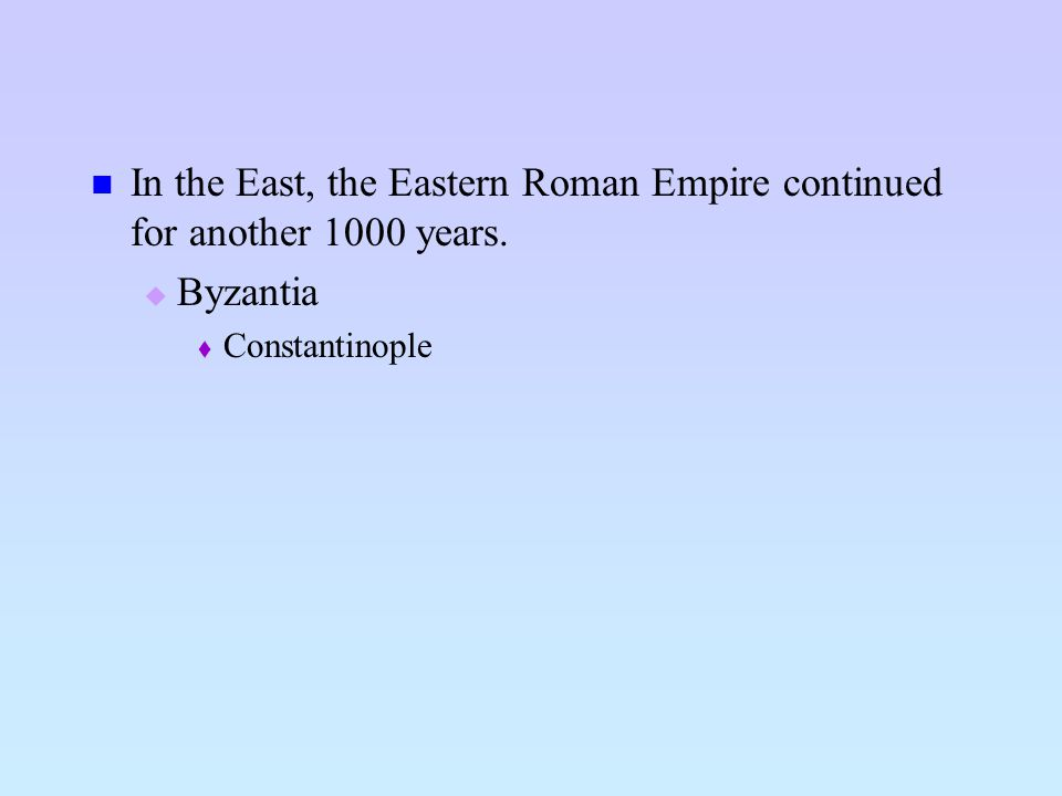 In the East, the Eastern Roman Empire continued for another 1000 years. Byzantia Constantinople