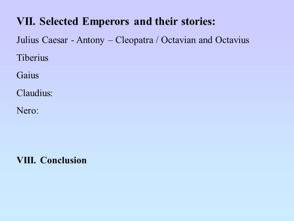 VII. Selected Emperors and their stories: Julius Caesar - Antony – Cleopatra / Octavian and Octavius Tiberius Gaius Claudius: Nero: VIII. Conclusion