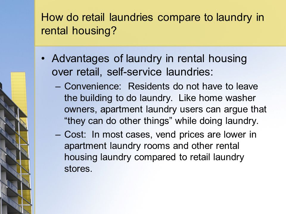 How do retail laundries compare to laundry in rental housing? Advantages of laundry in rental housing over retail, self-service laundries: –Convenienc