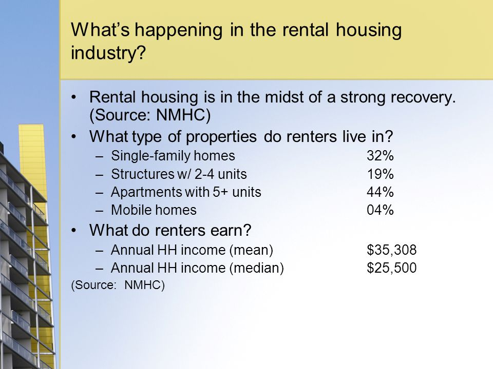 Whats happening in the rental housing industry? Rental housing is in the midst of a strong recovery. (Source: NMHC) What type of properties do renters