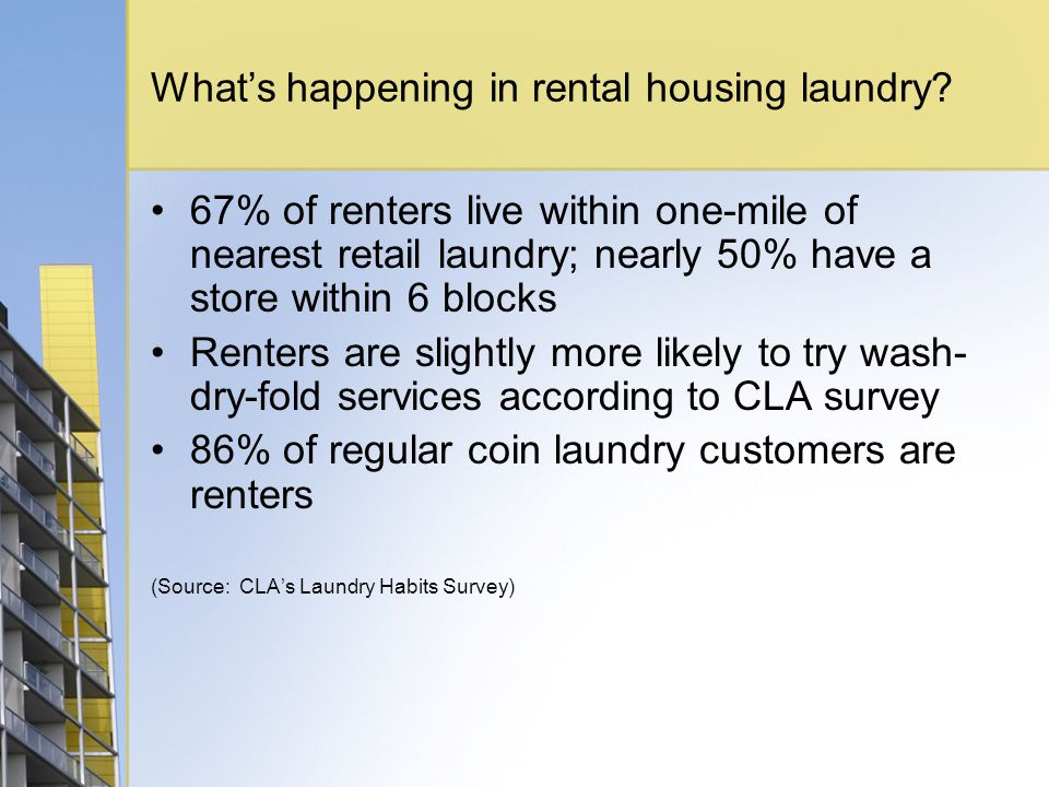 Whats happening in rental housing laundry? 67% of renters live within one-mile of nearest retail laundry; nearly 50% have a store within 6 blocks Rent