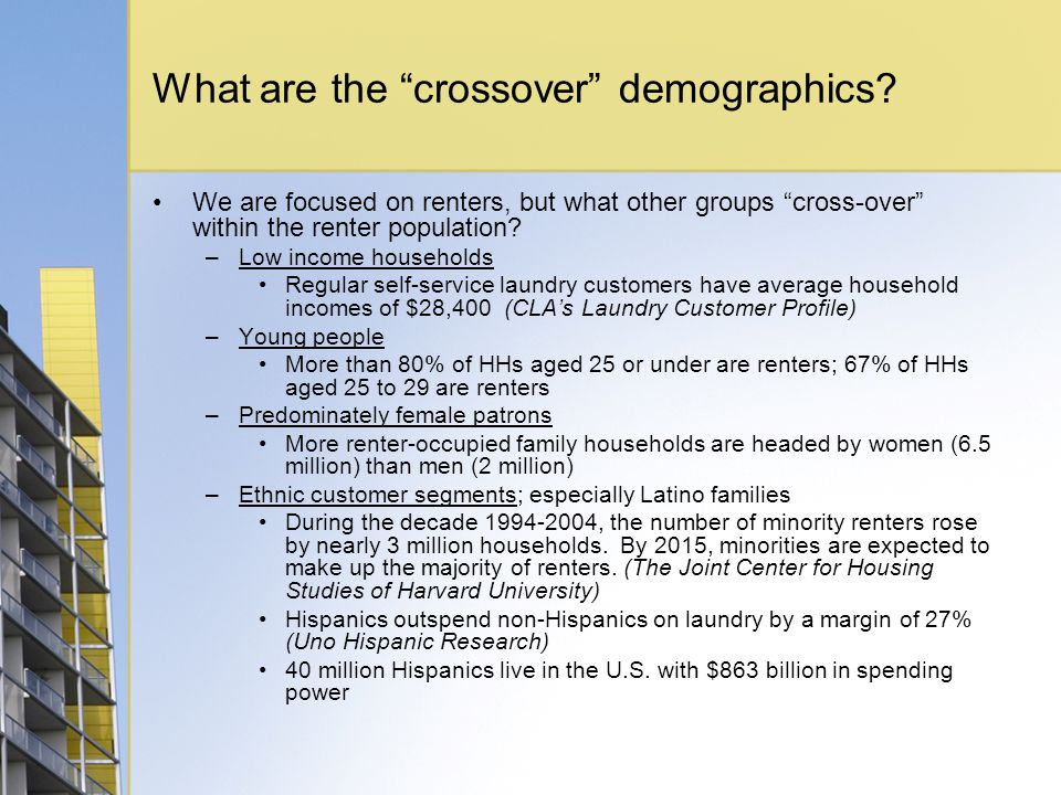 What are the crossover demographics? We are focused on renters, but what other groups cross-over within the renter population? –Low income households
