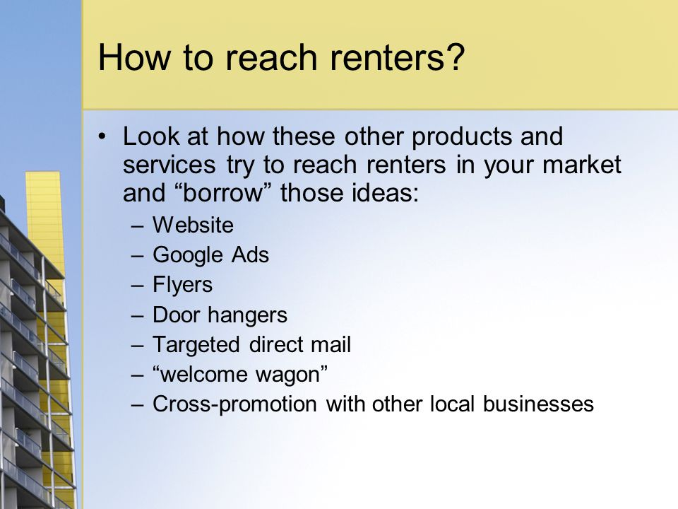How to reach renters? Look at how these other products and services try to reach renters in your market and borrow those ideas: –Website –Google Ads –