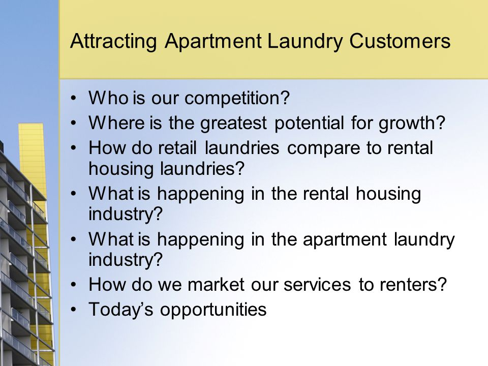 Attracting Apartment Laundry Customers Who is our competition? Where is the greatest potential for growth? How do retail laundries compare to rental h