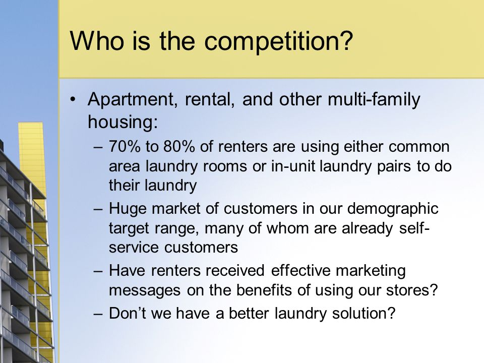 Who is the competition? Apartment, rental, and other multi-family housing: –70% to 80% of renters are using either common area laundry rooms or in-uni