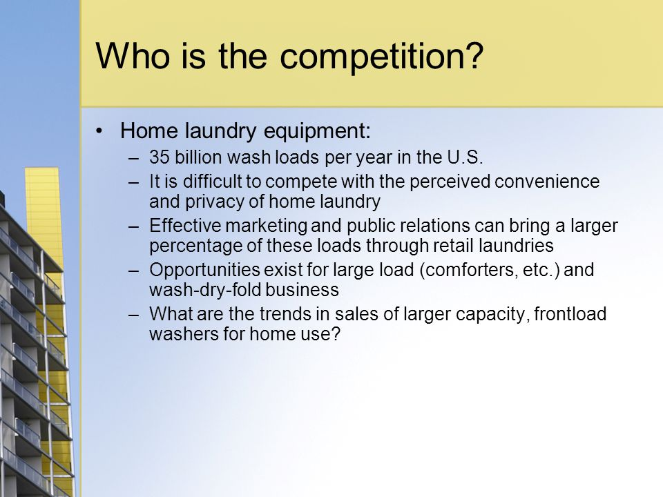 Who is the competition? Home laundry equipment: –35 billion wash loads per year in the U.S. –It is difficult to compete with the perceived convenience