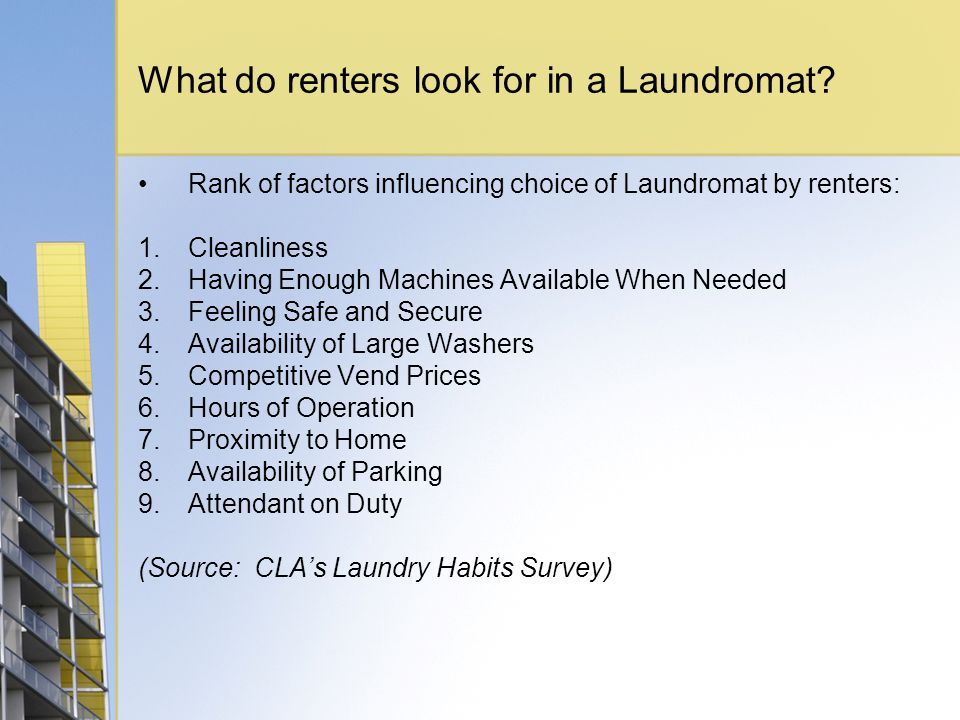 What do renters look for in a Laundromat? Rank of factors influencing choice of Laundromat by renters: 1.Cleanliness 2.Having Enough Machines Availabl
