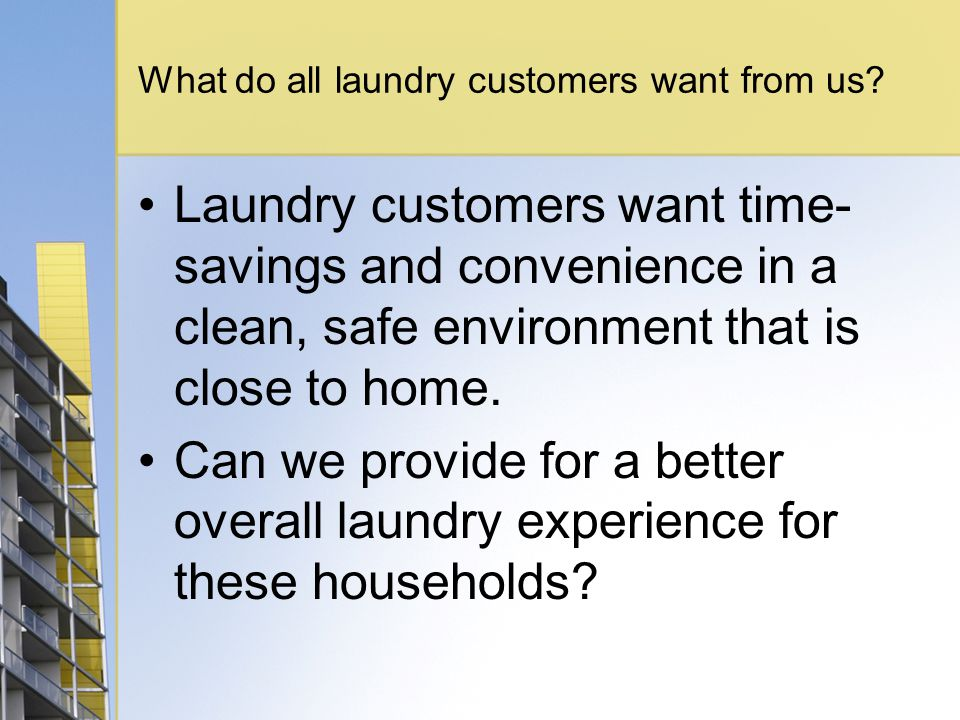 What do all laundry customers want from us? Laundry customers want time- savings and convenience in a clean, safe environment that is close to home. C