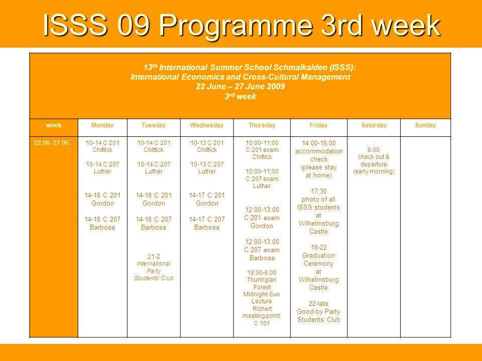 ISSS 09 Programme 3rd week 13 th International Summer School Schmalkalden (ISSS): International Economics and Cross-Cultural Management 22 June – 27 June 2009 3 rd week weekMondayTuesdayWednesdayThursdayFridaySaturdaySunday 22.06.-27.06.10-14 C 201 Chittick 10-14 C 207 Luther 14-18 C 201 Gordon 14-18 C 207 Barbosa 10-14 C 201 Chittick 10-14 C 207 Luther 14-18 C 201 Gordon 14-18 C 207 Barbosa 21-2 International Party Students Club 10-13 C 201 Chittick 10-13 C 207 Luther 14-17 C 201 Gordon 14-17 C 207 Barbosa 10:00-11:00 C 201 exam Chittick 10:00-11:00 C 207 exam Luther 12:00-13:00 C 201 exam Gordon 12:00-13:00 C 207 exam Barbosa 18:00-6:00 Thuringian Forest Midnight-Sun Lecture Richert meeting point: C 101 14:00-16:00 accommodation check (please stay at home) 17:30 photo of all ISSS students at Wilhelmsburg Castle 18-22 Graduation Ceremony at Wilhelmsburg Castle 22-late Good-by Party Students Club : 9:00 check out & departure (early morning)