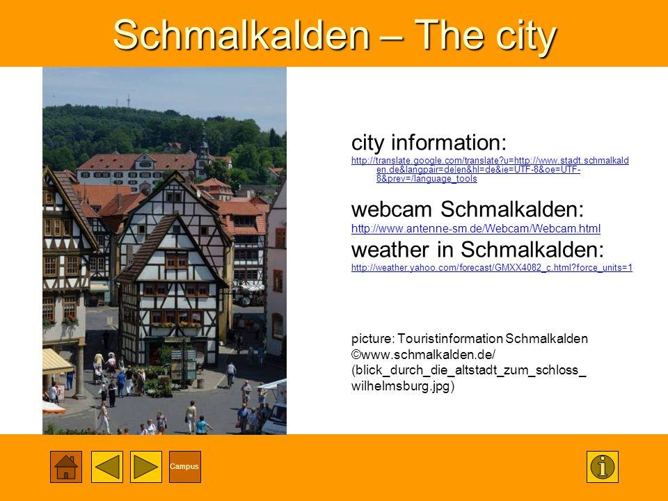 Campus Schmalkalden – The city city information: http://translate.google.com/translate u=http://www.stadt.schmalkald en.de&langpair=de|en&hl=de&ie=UTF-8&oe=UTF- 8&prev=/language_tools webcam Schmalkalden: http://www.antenne-sm.de/Webcam/Webcam.html weather in Schmalkalden: http://weather.yahoo.com/forecast/GMXX4082_c.html force_units=1 picture: Touristinformation Schmalkalden ©www.schmalkalden.de/ (blick_durch_die_altstadt_zum_schloss_ wilhelmsburg.jpg)