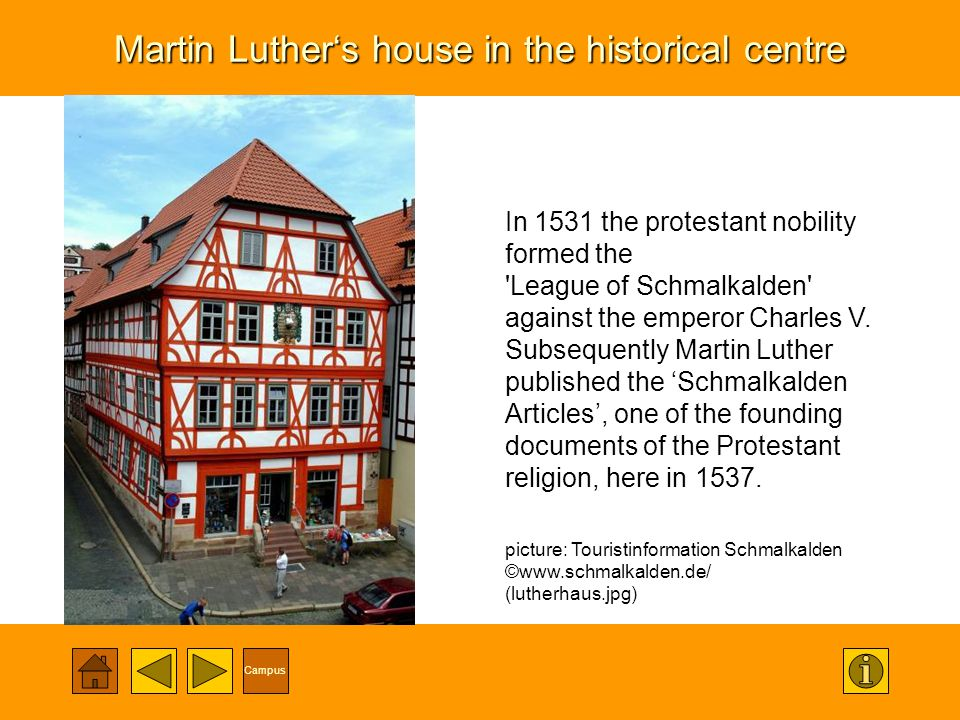 Campus Martin Luthers house in the historical centre In 1531 the protestant nobility formed the 'League of Schmalkalden' against the emperor Charles V