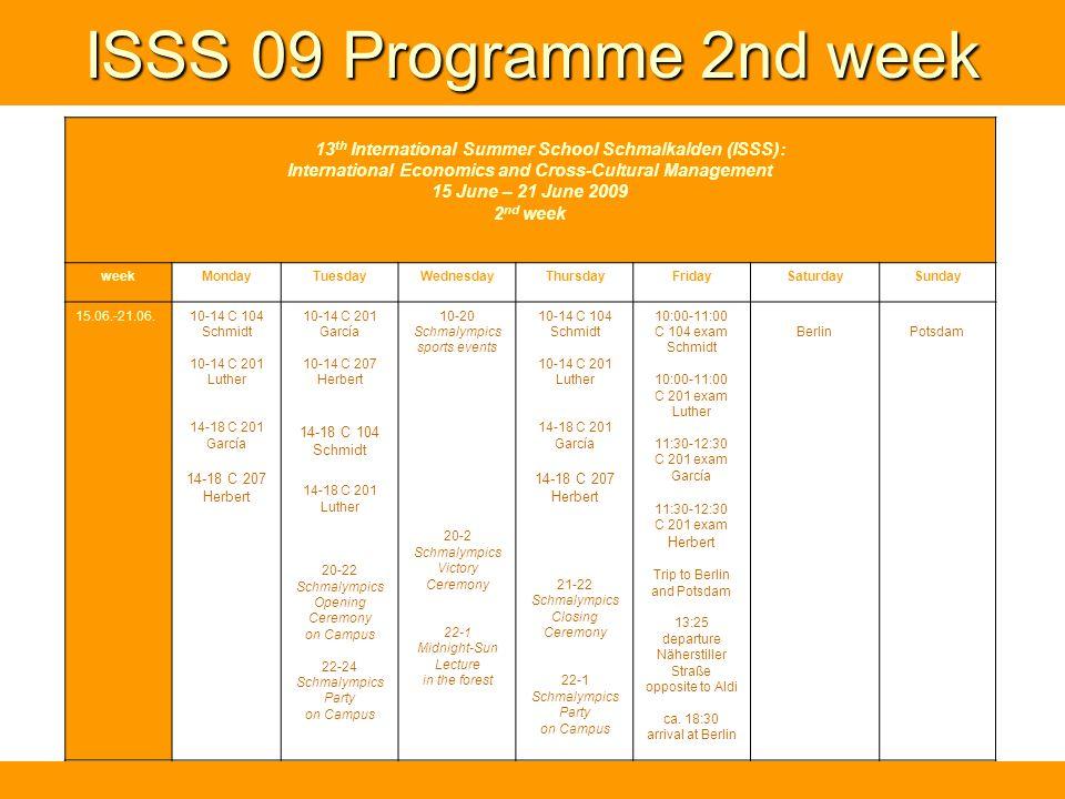 ISSS 09 Programme 2nd week 13 th International Summer School Schmalkalden (ISSS): International Economics and Cross-Cultural Management 15 June – 21 June 2009 2 nd week weekMondayTuesdayWednesdayThursdayFridaySaturdaySunday 15.06.-21.06.10-14 C 104 Schmidt 10-14 C 201 Luther 14-18 C 201 García 14-18 C 207 Herbert 10-14 C 201 García 10-14 C 207 Herbert 14-18 C 104 Schmidt 14-18 C 201 Luther 20-22 Schmalympics Opening Ceremony on Campus 22-24 Schmalympics Party on Campus 10-20 Schmalympics sports events 20-2 Schmalympics Victory Ceremony 22-1 Midnight-Sun Lecture in the forest 10-14 C 104 Schmidt 10-14 C 201 Luther 14-18 C 201 García 14-18 C 207 Herbert 21-22 Schmalympics Closing Ceremony 22-1 Schmalympics Party on Campus 10:00-11:00 C 104 exam Schmidt 10:00-11:00 C 201 exam Luther 11:30-12:30 C 201 exam García 11:30-12:30 C 201 exam Herbert Trip to Berlin and Potsdam 13:25 departure Näherstiller Straße opposite to Aldi ca.