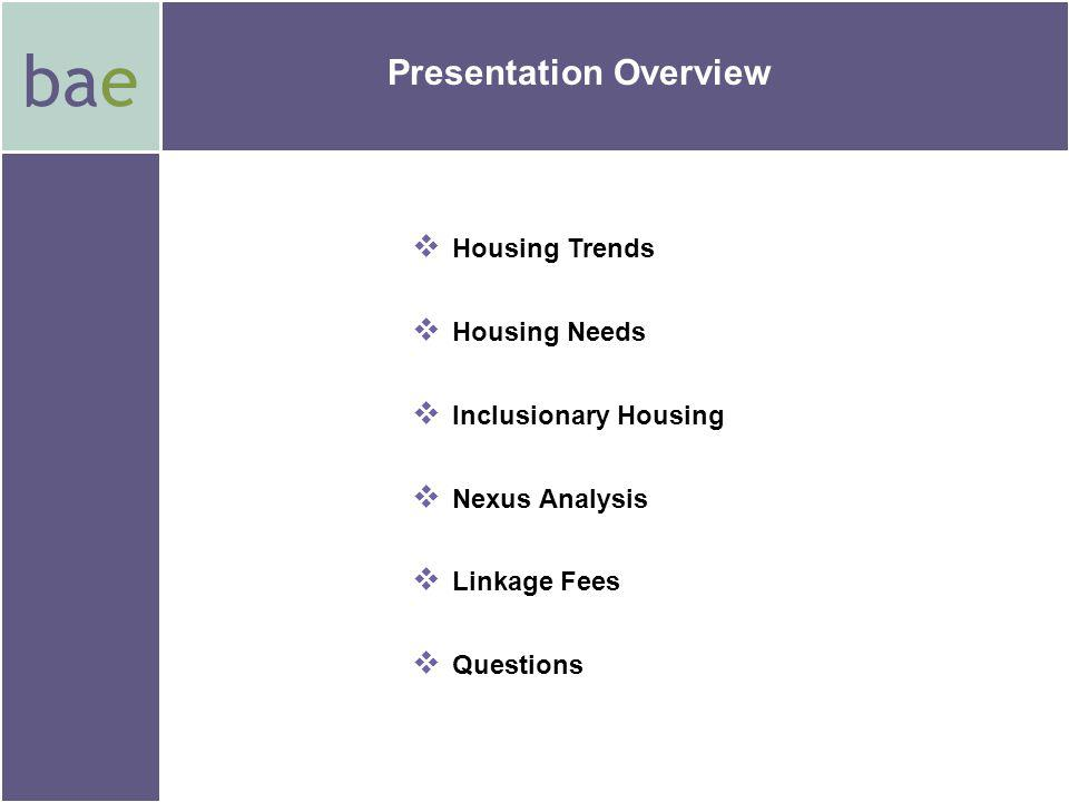 bae Presentation Overview Housing Trends Housing Needs Inclusionary Housing Nexus Analysis Linkage Fees Questions