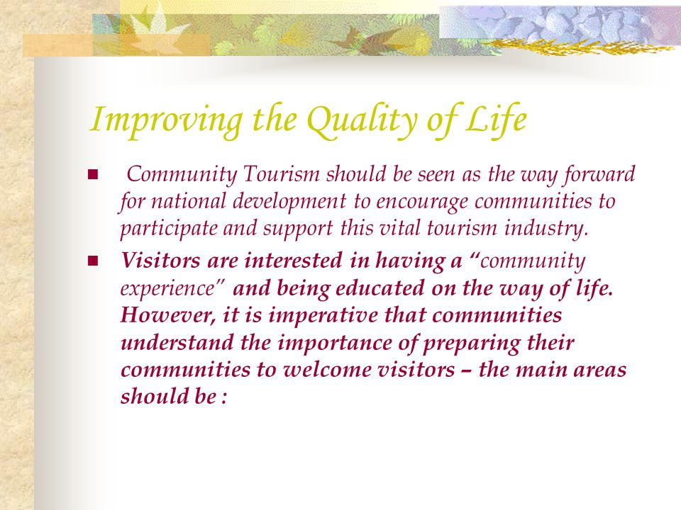 Improving the Quality of Life Community Tourism should be seen as the way forward for national development to encourage communities to participate and