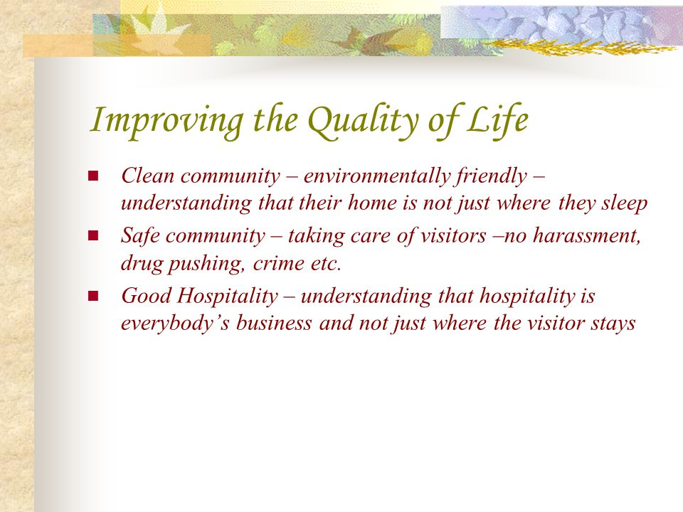 Improving the Quality of Life Clean community – environmentally friendly – understanding that their home is not just where they sleep Safe community –