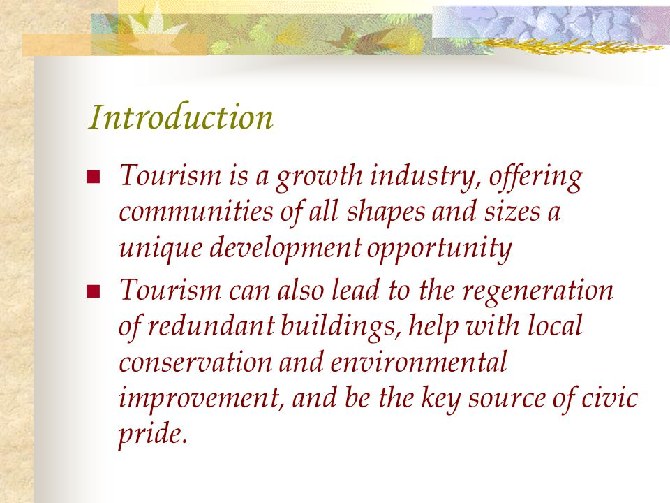 Introduction Tourism is a growth industry, offering communities of all shapes and sizes a unique development opportunity Tourism can also lead to the