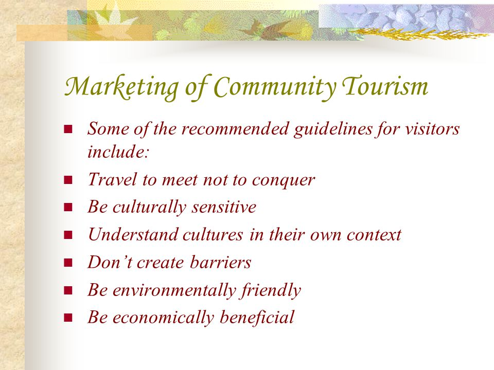 Marketing of Community Tourism Some of the recommended guidelines for visitors include: Travel to meet not to conquer Be culturally sensitive Understa