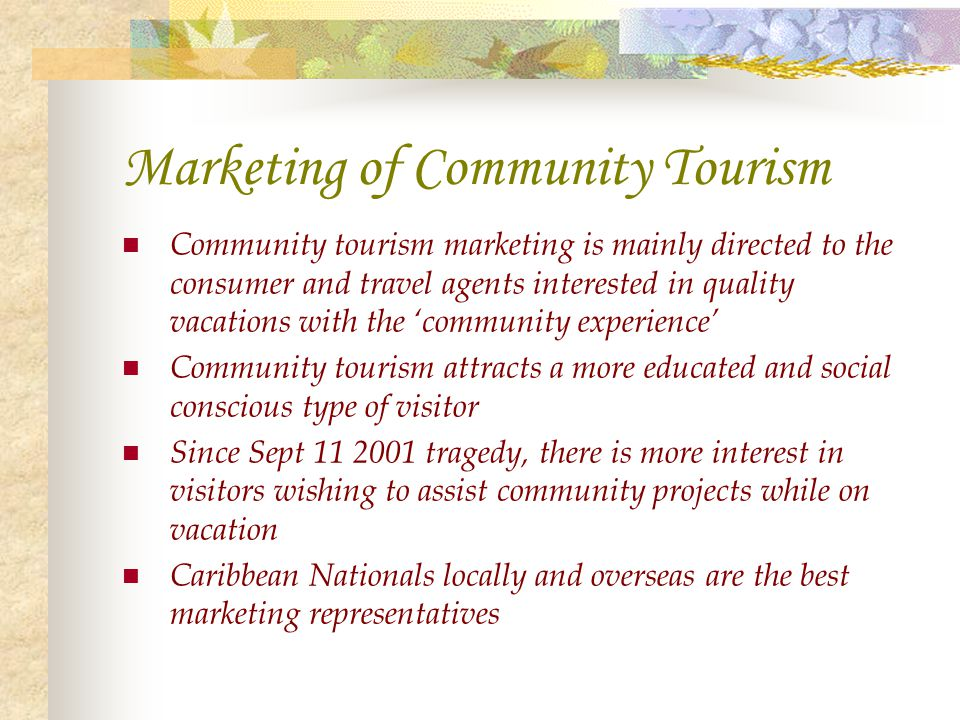 Marketing of Community Tourism Community tourism marketing is mainly directed to the consumer and travel agents interested in quality vacations with t