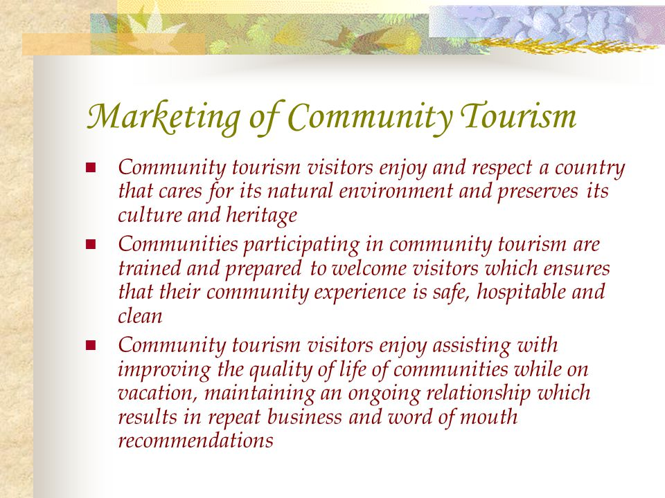 Marketing of Community Tourism Community tourism visitors enjoy and respect a country that cares for its natural environment and preserves its culture