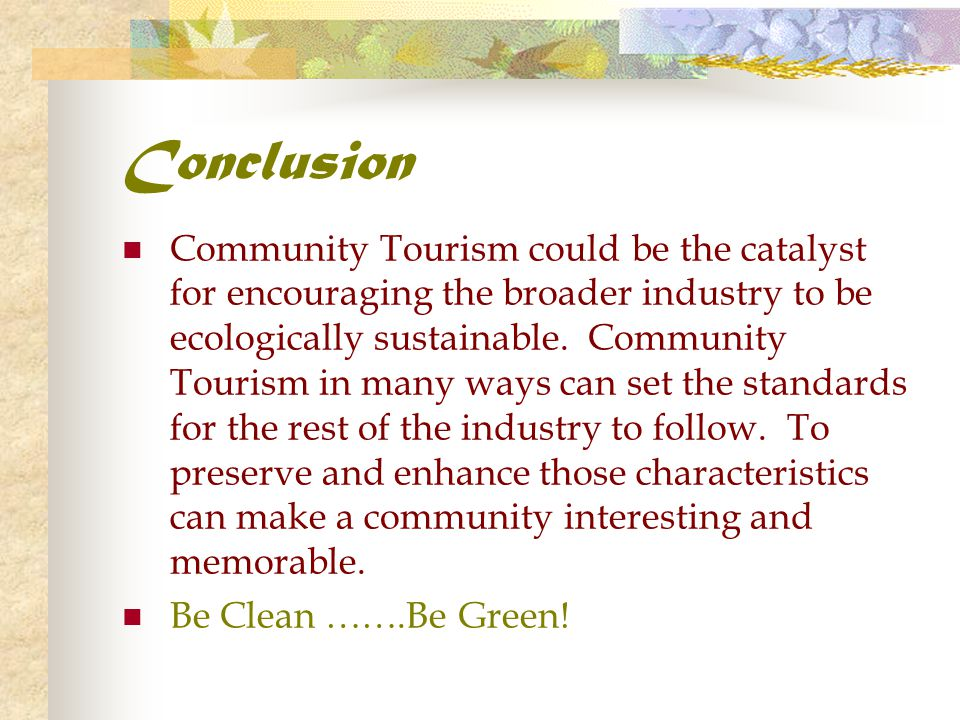 Conclusion Community Tourism could be the catalyst for encouraging the broader industry to be ecologically sustainable. Community Tourism in many ways