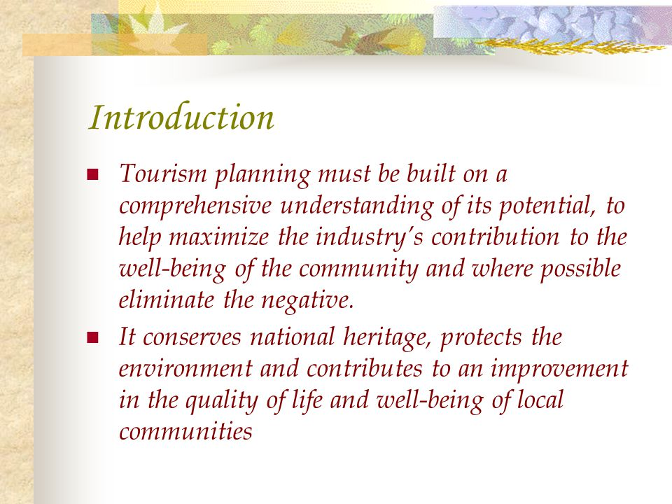 Introduction Tourism planning must be built on a comprehensive understanding of its potential, to help maximize the industrys contribution to the well