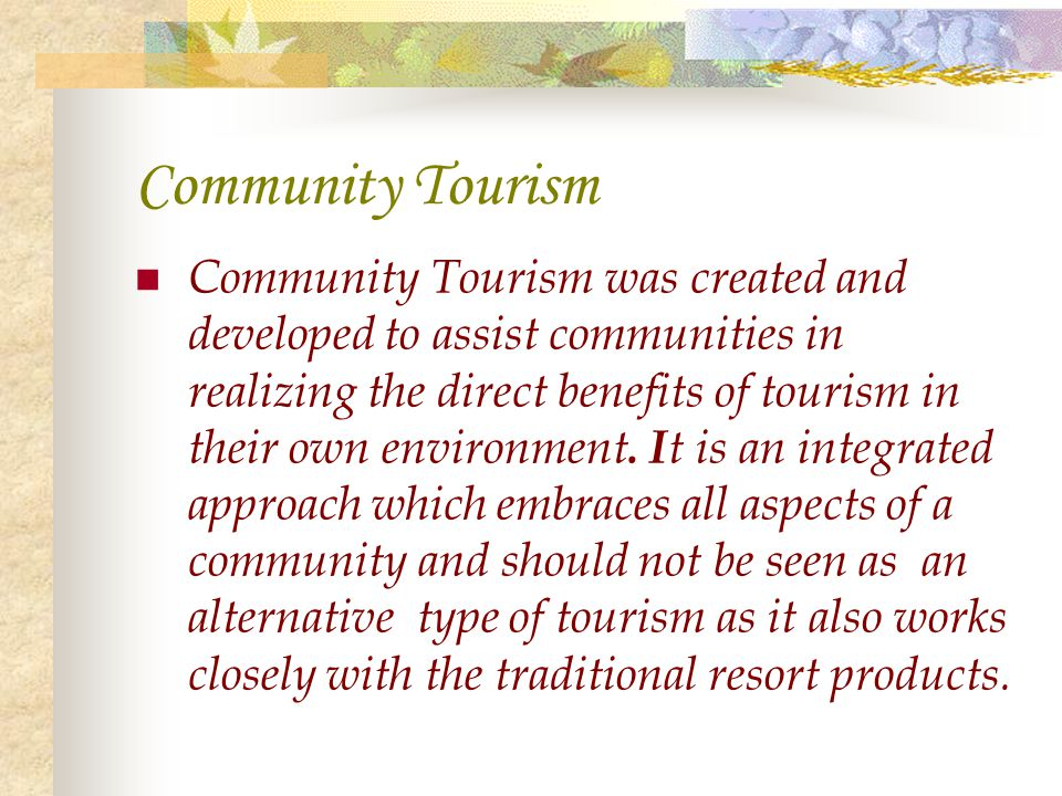Community Tourism Community Tourism was created and developed to assist communities in realizing the direct benefits of tourism in their own environme