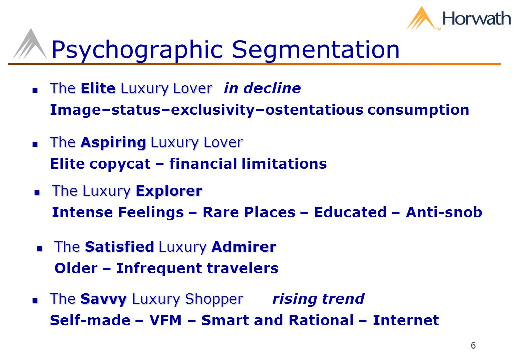 6 Psychographic Segmentation The Elite Luxury Lover The Elite Luxury Loverin decline Image–status–exclusivity–ostentatious consumption The Aspiring Luxury Lover The Aspiring Luxury Lover Elite copycat – financial limitations The Savvy Luxury Shopper The Savvy Luxury Shopperrising trend Self-made – VFM – Smart and Rational – Internet The Luxury Explorer The Luxury Explorer Intense Feelings – Rare Places – Educated – Anti-snob The Satisfied Luxury Admirer The Satisfied Luxury Admirer Older – Infrequent travelers