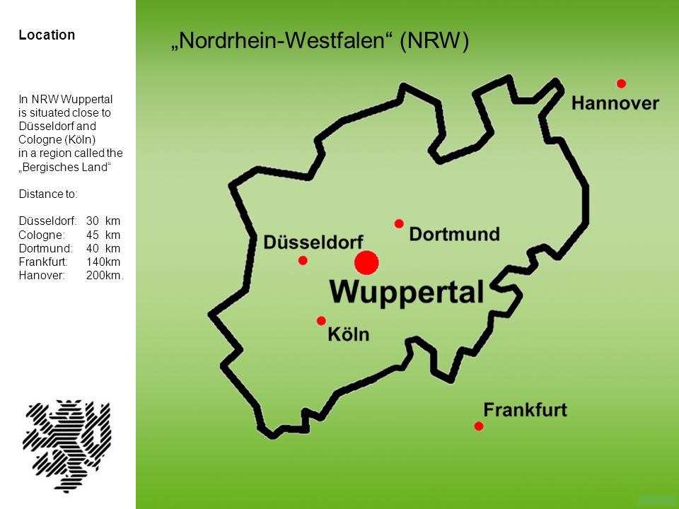In NRW Wuppertal is situated close to Düsseldorf and Cologne (Köln) in a region called the Bergisches Land Distance to: Düsseldorf:30 km Cologne:45 km Dortmund:40 km Frankfurt:140km Hanover:200km.