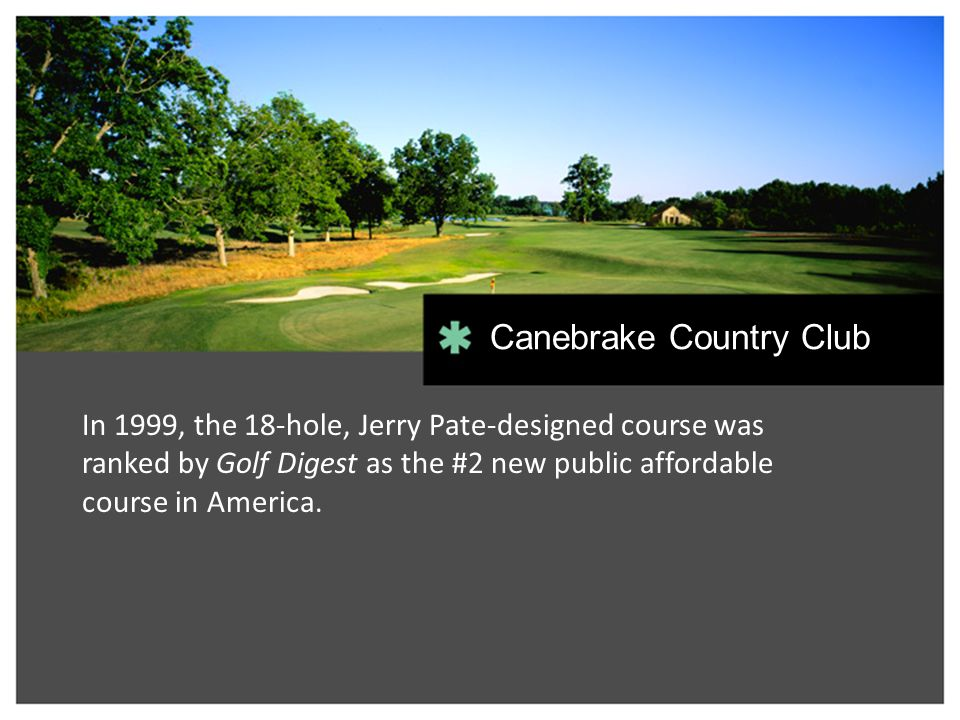 In 1999, the 18-hole, Jerry Pate-designed course was ranked by Golf Digest as the #2 new public affordable course in America. Canebrake Country Club