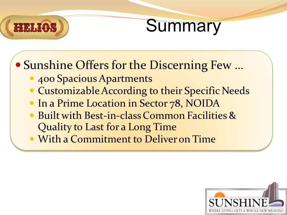 Summary Sunshine Offers for the Discerning Few … 400 Spacious Apartments Customizable According to their Specific Needs In a Prime Location in Sector 78, NOIDA Built with Best-in-class Common Facilities & Quality to Last for a Long Time With a Commitment to Deliver on Time